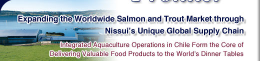 Expanding the Worldwide Salmon and Trout Market through Nissui's Unique Global Supply Chain : Integrated Aquaculture Operations in Chile Form the Core of Delivering Valuable Food Products to the World's Dinner Tables