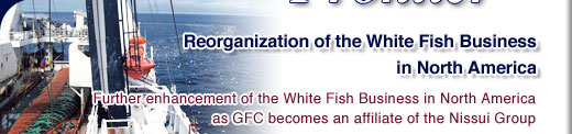 Reorganization of the White Fish Business in North America - Further enhancement of the White Fish Business in North America as GFC becomes an affiliate of the Nissui Group