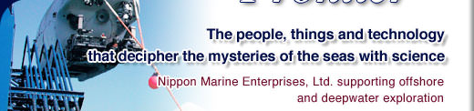 The people, things and technology that decipher the mysteries of the seas with science - Nippon Marine Enterprises, Ltd. supporting offshore and deepwater exploration