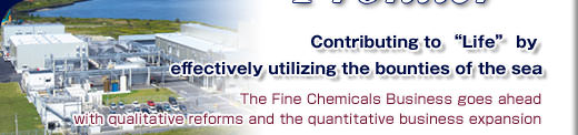 Contributing to �Life� by effectively utilizing the bounties of the sea - The Fine Chemicals Business goes ahead with qualitative reforms and the quantitative business expansion